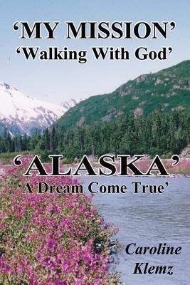 My Mission, Walking with God, Alaska, a Dream Come True  by  Caroline Klemz