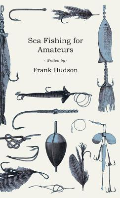 Sea Fishing for Amateurs - A Practical Book on Fishing from Shore, Rocks or Piers, with a Directory of Fishing Stations on the English and Welsh Coasts Frank Hudson