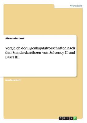 Eigenkapitalvorschriften Im Vergleich: Untersuchung Der Standardansatze Von Solvency II Und Basel III Alexander Just