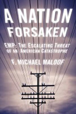A Nation Forsaken: EMP: The Escalating Threat of an American Catastrophe Michael Maloof