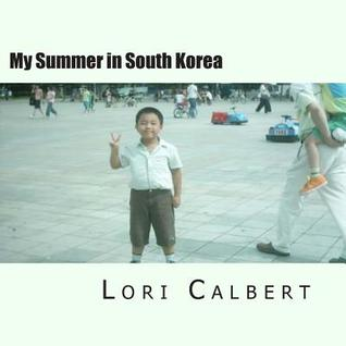 My Summer in South Korea: My Summer in South Korea Lori A. Calbert
