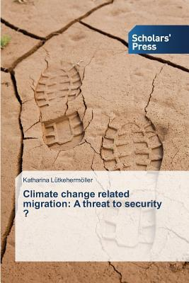 Climate Change Related Migration: A Threat to Security ?  by  Lutkehermoller Katharina