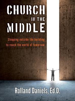 Church in the Middle: Stepping Outside the Building to Reach the World of Tomorrow  by  Rolland Daniels