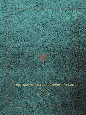 Pistsovye Knigi Izhorskoj Zemli Tom 1. 1618-1623 Arheograficheskaya Komissiya