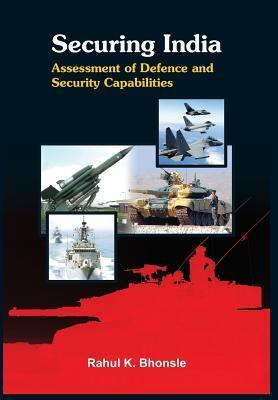 Securing India: Assessment of the Defence Capabilities  by  Rahul K Bhonsle