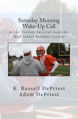 Saturday Morning Wake-Up Call: A 21st Century Survival Guide for High School Football Coaches  by  K Russell Depriest