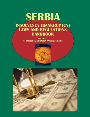 Serbia Insolvency (Bankruptcy) Laws and Regulations Handbook Volume 1 Strategic Information and Basic Laws  by  Ibpus Com