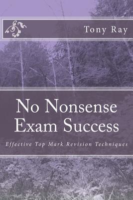 No Nonsense Exam Success: Effective Top Mark Revision Techniques MR Tony Ray