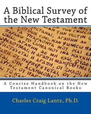 A Biblical Survey of the New Testament: A Concise Handbook on the New Testament Canonical Books  by  Charles Craig Lantz