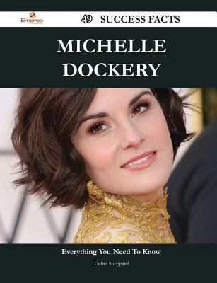 Michelle Dockery 49 Success Facts - Everything You Need to Know about Michelle Dockery  by  Debra Sheppard