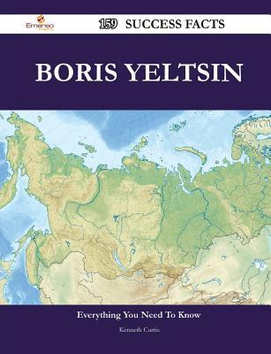 Boris Yeltsin 159 Success Facts - Everything You Need to Know about Boris Yeltsin  by  Kenneth R. Curtis