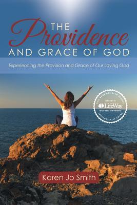 The Providence and Grace of God: Experiencing the Provision and Grace of Our Loving God  by  Karen Jo Smith