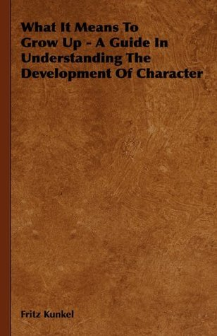 What It Means To Grow Up - A Guide In Understanding The Development Of Character  by  Fritz Kunkel