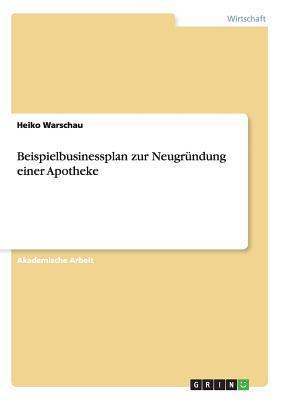 Beispielbusinessplan Zur Neugrundung Einer Apotheke  by  Heiko Warschau