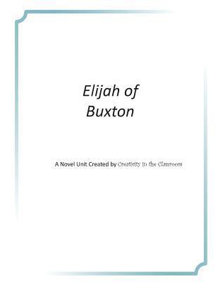 Elijah of Buxton: A Novel Unit Created Creativity in the Classroom by Creativity in the Classroom