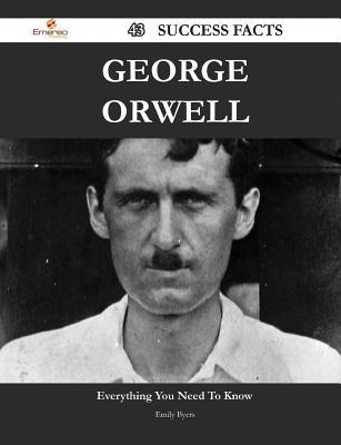 George Orwell 43 Success Facts - Everything You Need to Know about George Orwell Emily Byers