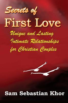 Secrets of First Love: Unique and Lasting Intimate Relationship for Christian Couples  by  Sam Sebastian Khor