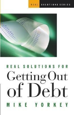 Real Solutions for Getting Out of Debt  by  Mike Yorkey