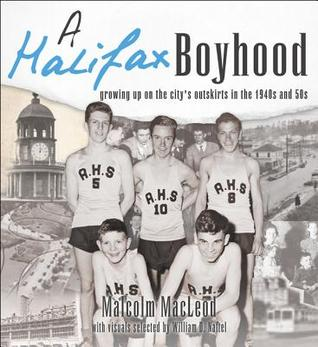 A Halifax Boyhood: Growing Up on the Citys Outskirts in the 1940s and 50s Malcolm Macleod