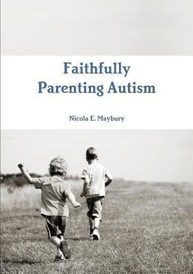 Faithfully Parenting Autism Nicola E Maybury