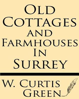 Old Cottages & Farm-Houses in Surrey  by  Curtis W. Green