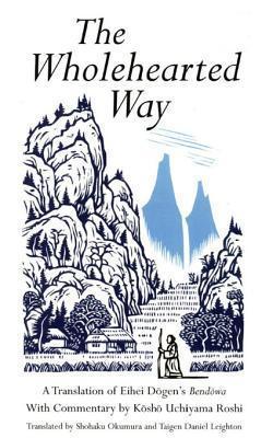 The Wholehearted Way: A Translation of Eihei Dogens Bendowa, with Commentary Kosho Uchiyama Roshi by Shohaku Okumura