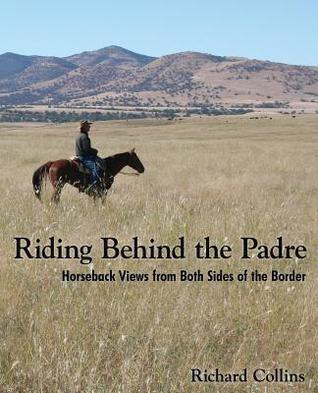 Riding Behind the Padre: Horseback Views from Both Sides of the Border Richard Collins