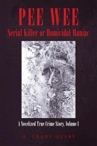 PEEWEE Serial Killer or Homicidal Maniac: A Novelized True Crime Story, Volume I O. Grady Query