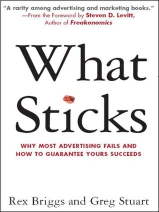 What Sticks: Why Most Advertising Fails and How to Guarantee Yours Succeeds  by  Rex Briggs