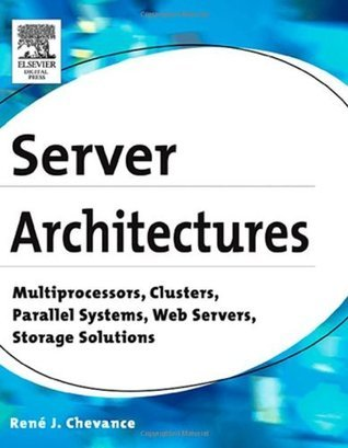 Server Architectures: Multiprocessors, Clusters, Parallel Systems, Web Servers, Storage Solutions  by  Rene J Chevance