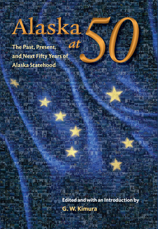Alaska at 50: The Past, Present, and Future of Alaska Statehood  by  Gregory W. Kimura