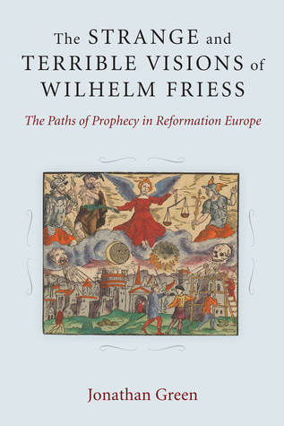 The Strange and Terrible Visions of Wilhelm Friess: The Paths of Prophecy in Reformation Europe Jonathan Green