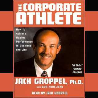 The Corporate Athlete: How to Achieve Maximal Performance in Business and Life Bob Andelman