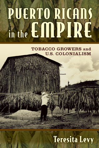 Puerto Ricans in the Empire: Tobacco Growers and U.S. Colonialism Teresita A. Levy