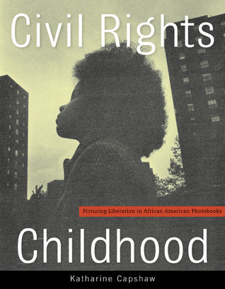 Civil Rights Childhood: Picturing Liberation in African American Photobooks Katharine Capshaw