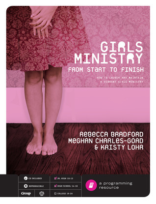Girls Ministry from Start to Finish: How to Launch and Maintain a Vibrant Girls Ministry [With CDROM] Rebecca Bradford