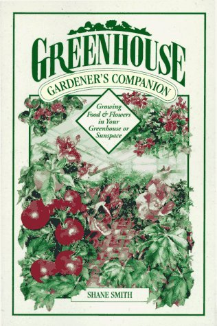 Greenhouse Gardeners Companion: Growing Food & Flowers in Your Greenhouse or Sunspace  by  Shane Smith