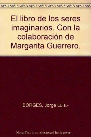 El libro de los seres imaginarios. Con la colaboración de Margarita Guerrero.  by  Jorge Luis Borges