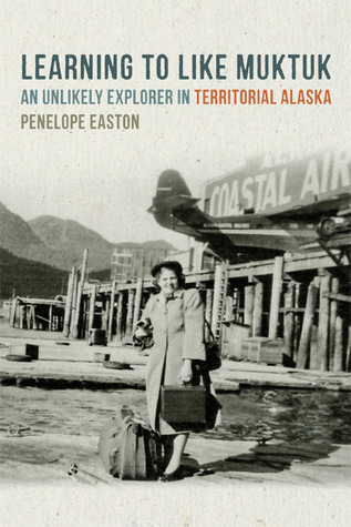 Learning to Like Muktuk: An Unlikely Explorer in Territorial Alaska  by  Penelope S. Easton