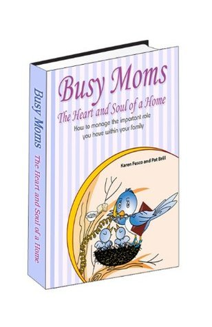 Busy Moms: The Heart and Soul of a Home  by  Pat Brill www.womens-group.net