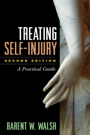 Treating Self-Injury, Second Edition: A Practical Guide  by  Barent W Walsh