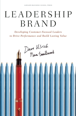 Leadership Brand: Developing Customer-Focused Leaders to Drive Performance And Build Lasting Value Dave Ulrich
