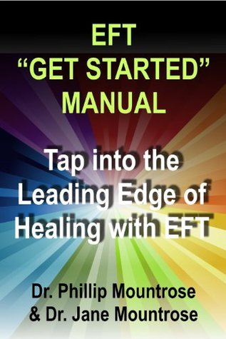 EFT Get Started Manual: Tap into the Leading Edge of Healing with EFT  by  Phillip Mountrose