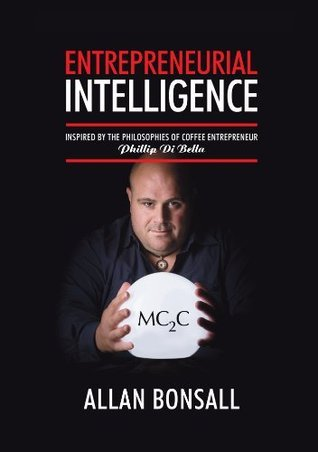 Entrepreneurial Intelligence: Inspired  by  the philosophies of coffee entrepreneur Phillip Di Bella by Allan Bonsall