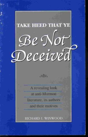 Take Heed That Ye Be Not Deceived - A Revealing Look At Anti-Mormon Literature, its Authors & Their Motives Richard L. Winwood