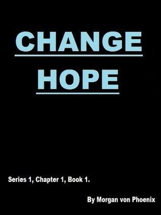Change Hope (Series 1, Chapter 1, Book 1) Morgan von Phoenix