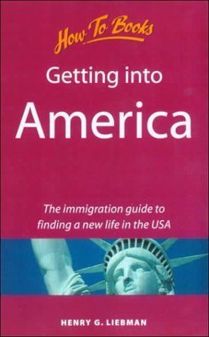 Getting Into America: The Immigration Guide To Finding A New Life In The Usa Henry G. Liebman