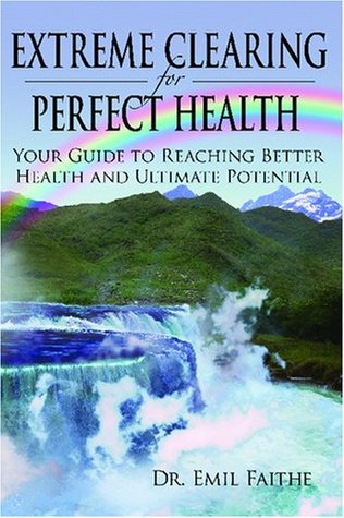 Extreme Clearing For Perfect Health: Your Guide To Reaching Better Health and Ultimate Potential Dr. Emil Faithe