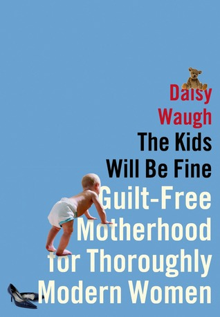 The Kids Will Be Fine: Guilt-Free Motherhood for Thoroughly Modern Women  by  Daisy Waugh