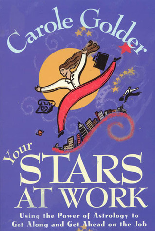 Your Stars at Work: Using the Power of Astrology to Get Along and Get Ahead on the Job Carole Golder